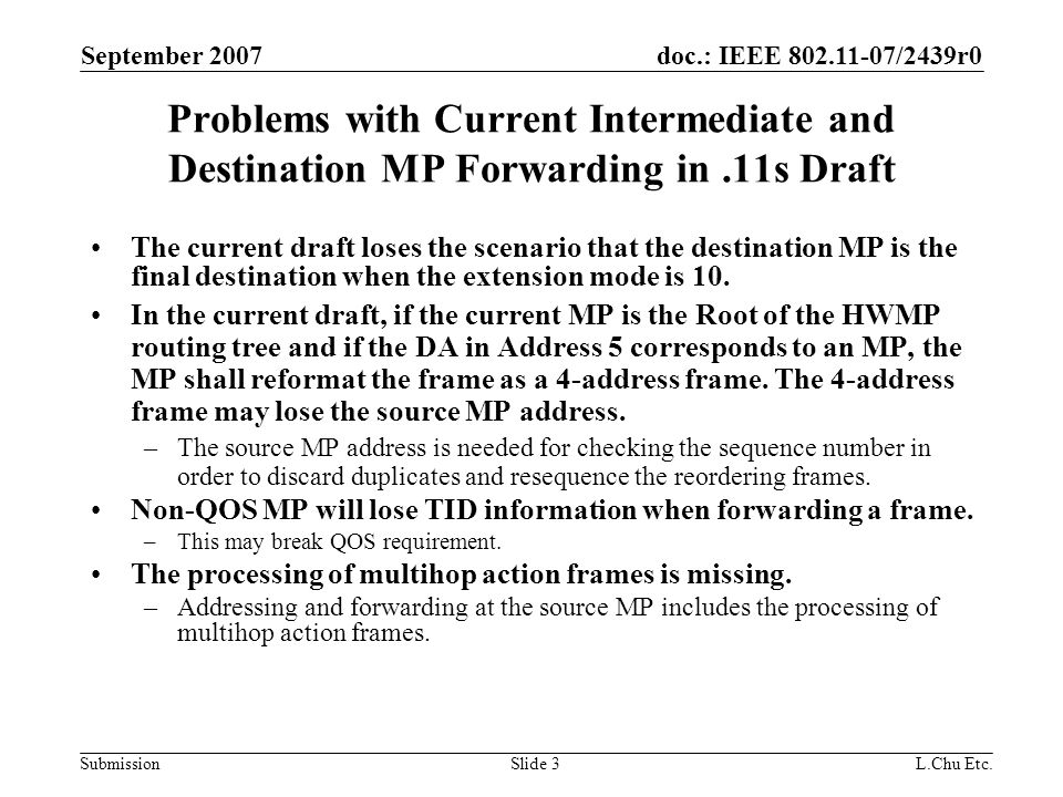 doc.: IEEE 802.11-07/2439r0 Submission September 2007 L.Chu Etc.Slide 14 New Frames Forwarding At Root with DA being a MP Frame forwarding Using Updated forwarding procedure (MPP1) Root MAP2 MAP3 STA1 Mesh Network MP2 MPP2 MAP1 MP4 Wired L2 Network STA1 Address 1Address 2Address 3Address 4 MAP1STA1MPP2N/A MAP1 MP2 Root Address 1Address 2Address 3Address 4Address 5Address 6 MP2MAP1RootMAP1MPP2STA1 Address 1Address 2Address 3Address 4Address 5Address 6 RootMP2RootMAP1MPP2STA1 Address 1Address 2Address 3Address 4Address 5Address 6 MPP2RootMPP2MAP1MPP2STA1 Root uses 6-address scheme since Address 4 is not the same as Address 6.