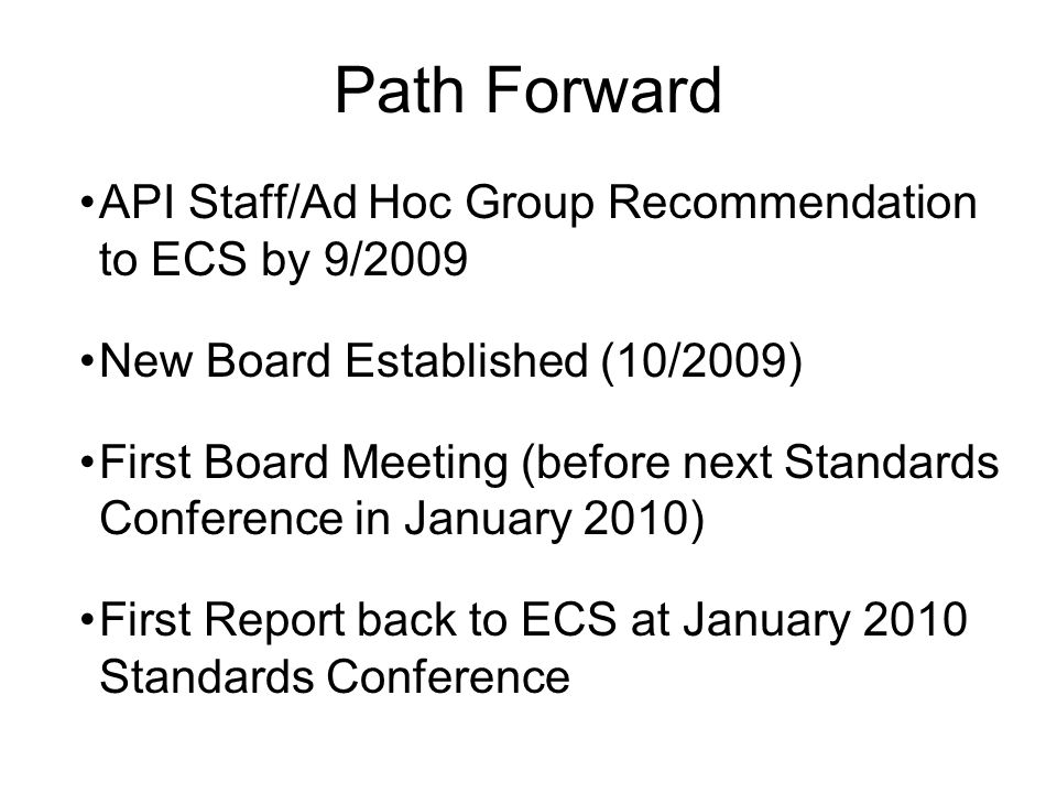 Path Forward API Staff/Ad Hoc Group Recommendation to ECS by 9/2009 New Board Established (10/2009) First Board Meeting (before next Standards Conference in January 2010) First Report back to ECS at January 2010 Standards Conference