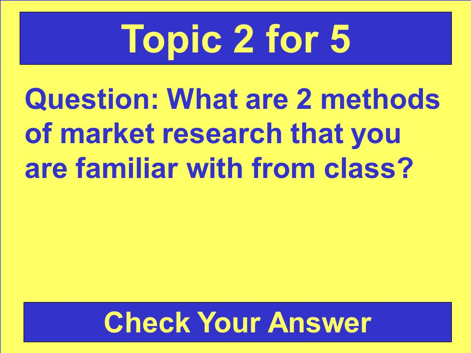 Answer: market research Back to the Game Board Topic 2 for 4
