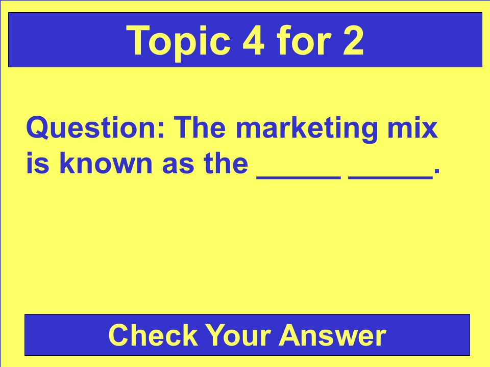 Answer: marketing mix Back to the Game Board Topic 4 for 1