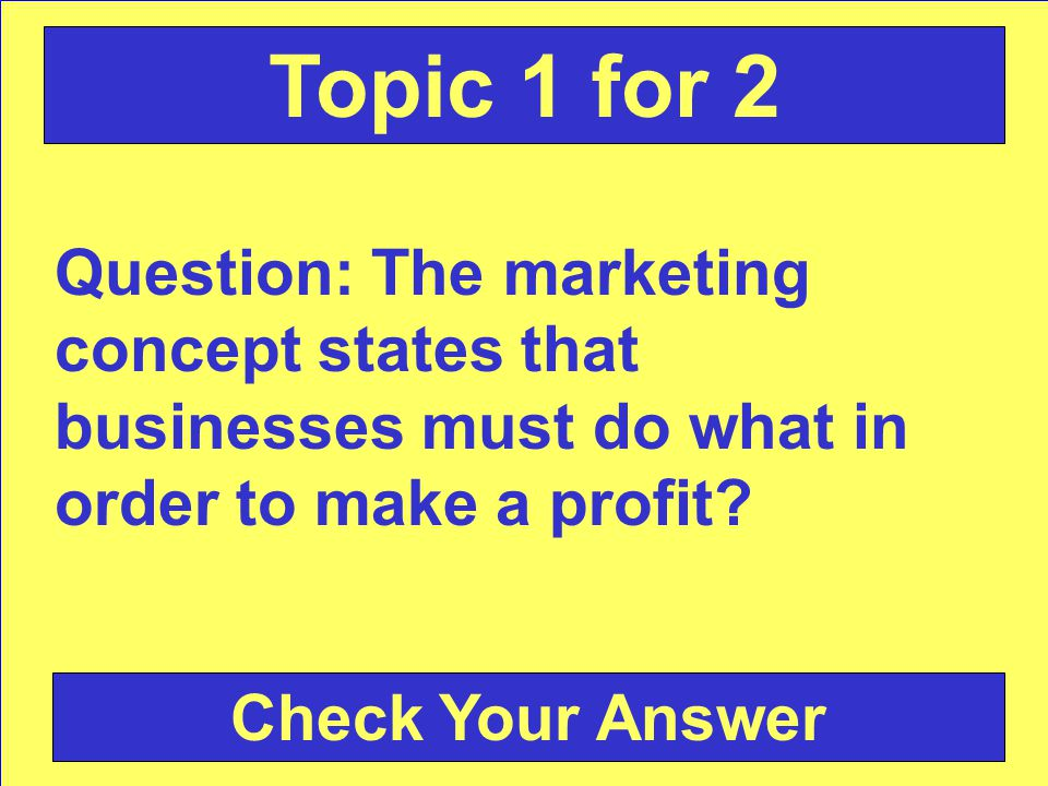 Question: The marketing concept states that businesses must do what in order to make a profit.
