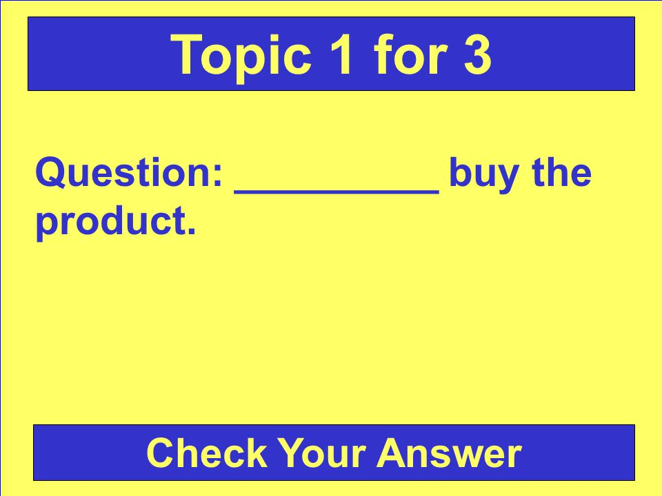 Answer: satisfy customers wants and needs Back to the Game Board Topic 1 for 2