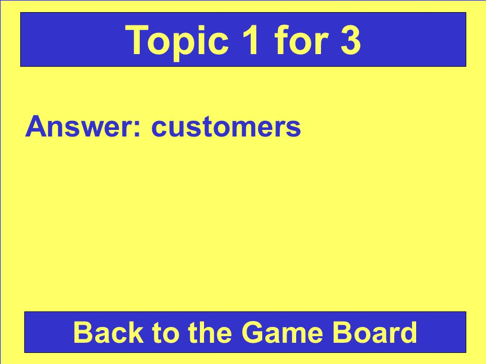 Answer: customers Back to the Game Board Topic 1 for 3