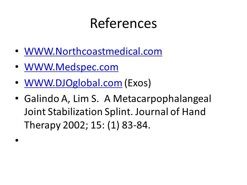 References WWW.Northcoastmedical.com WWW.Medspec.com WWW.DJOglobal.com (Exos) WWW.DJOglobal.com Galindo A, Lim S. A Metacarpophalangeal Joint Stabiliz