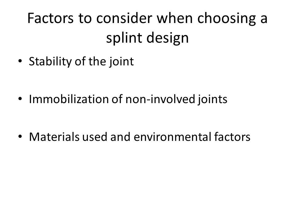 Factors to consider when choosing a splint design Stability of the joint Immobilization of non-involved joints Materials used and environmental factor