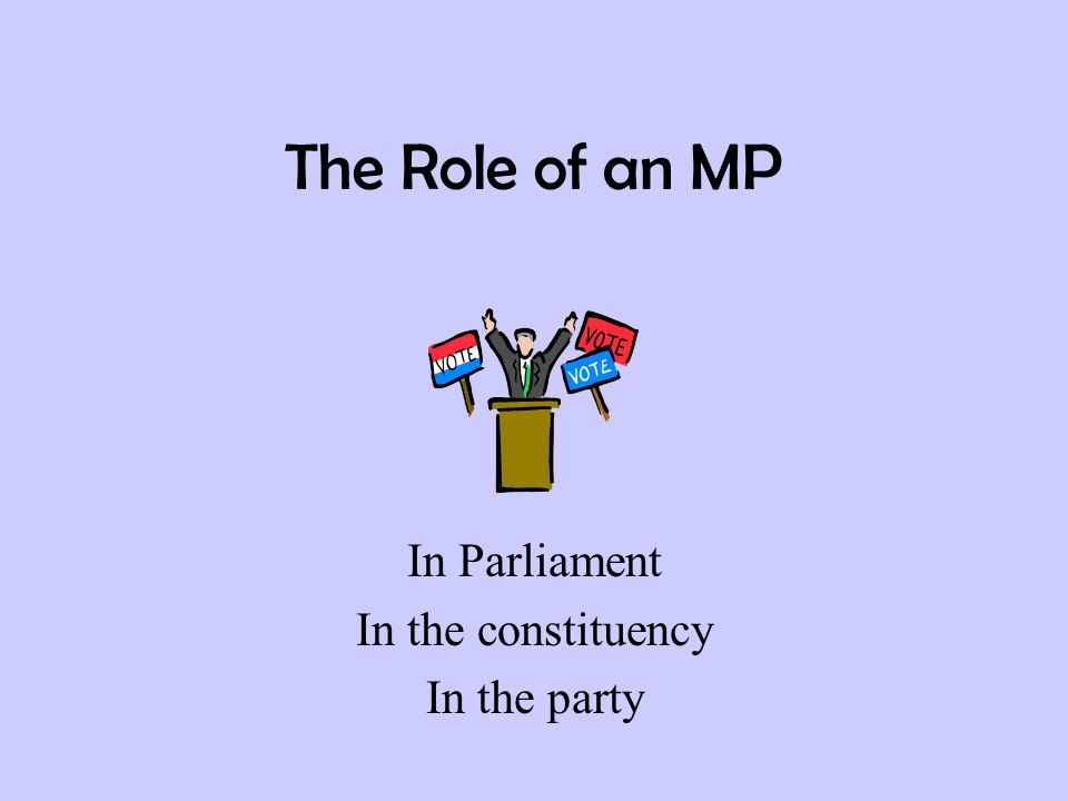 The Role of an MP In Parliament In the constituency In the party