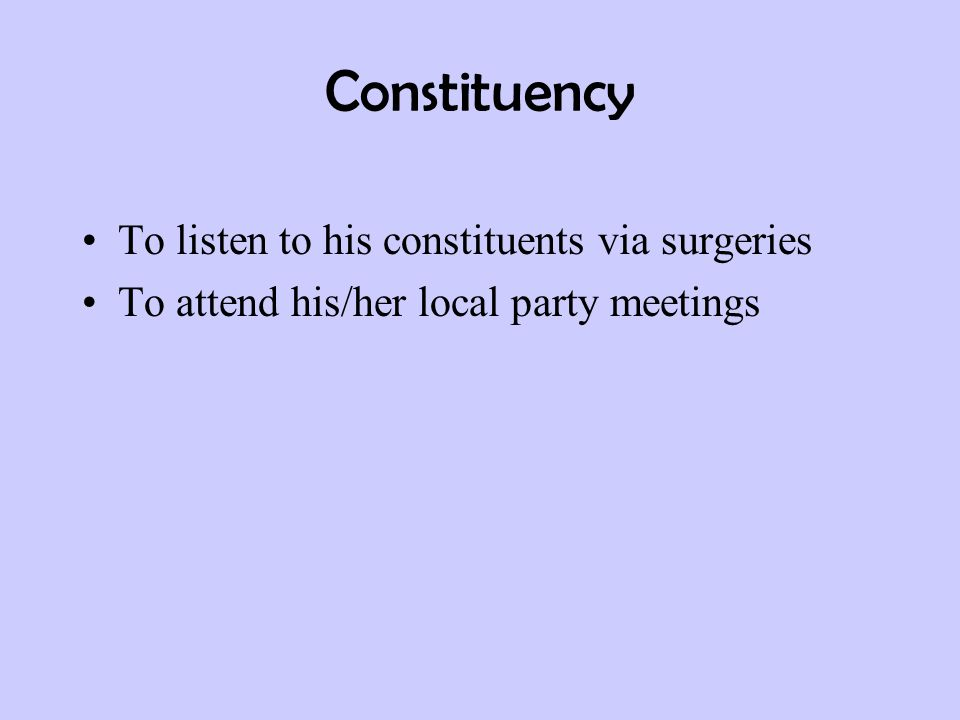 Constituency To listen to his constituents via surgeries To attend his/her local party meetings