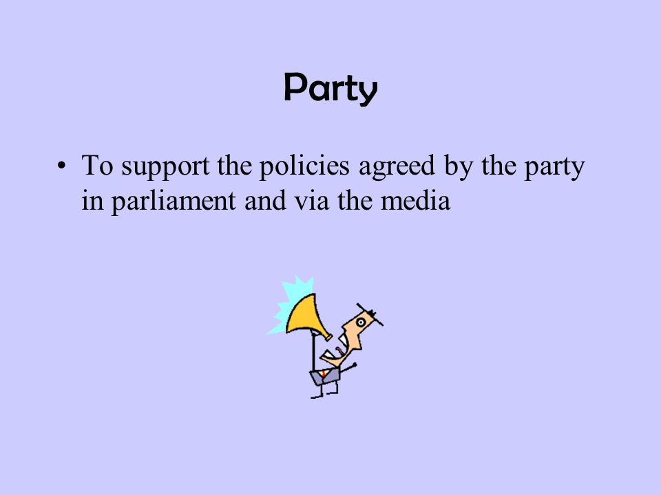 Party To support the policies agreed by the party in parliament and via the media