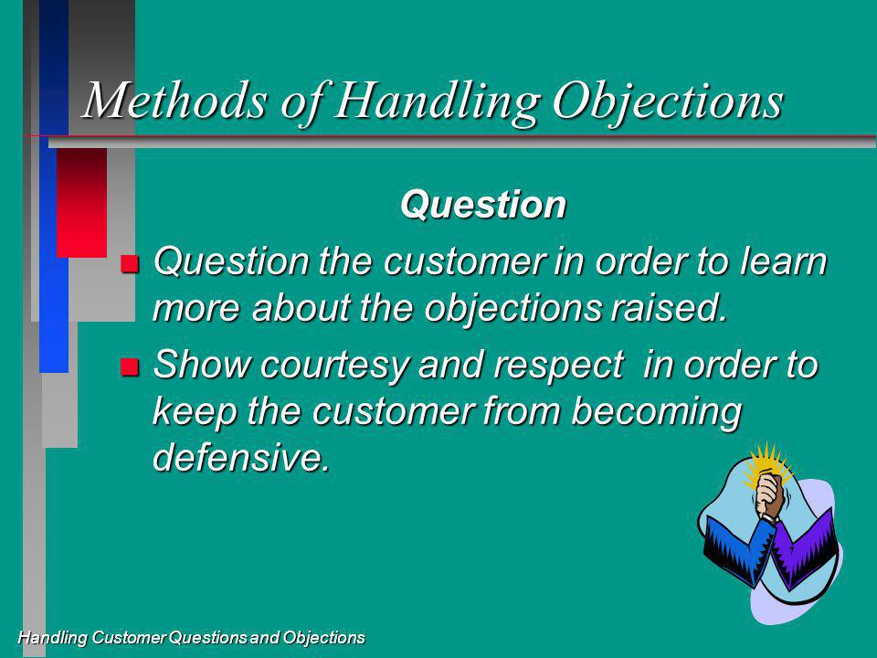 Handling Customer Questions and Objections Methods of Handling Objections Question n Question the customer in order to learn more about the objections