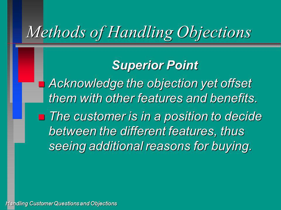 Handling Customer Questions and Objections Methods of Handling Objections Superior Point n Acknowledge the objection yet offset them with other features and benefits.