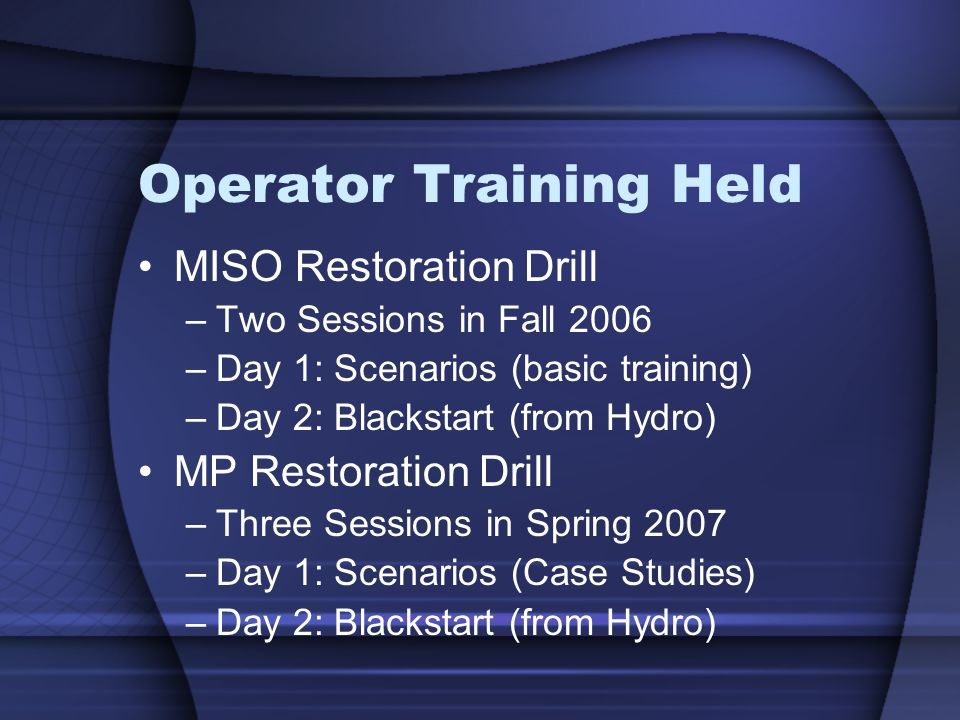 Operator Training Held MISO Restoration Drill –Two Sessions in Fall 2006 –Day 1: Scenarios (basic training) –Day 2: Blackstart (from Hydro) MP Restoration Drill –Three Sessions in Spring 2007 –Day 1: Scenarios (Case Studies) –Day 2: Blackstart (from Hydro)
