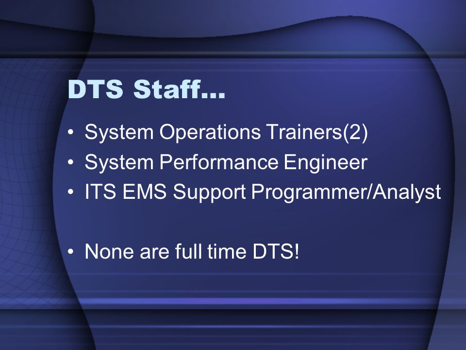 DTS Staff… System Operations Trainers(2) System Performance Engineer ITS EMS Support Programmer/Analyst None are full time DTS!