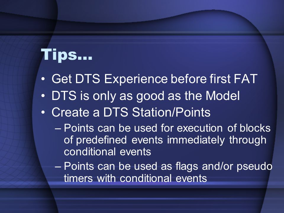 Tips… Get DTS Experience before first FAT DTS is only as good as the Model Create a DTS Station/Points –Points can be used for execution of blocks of predefined events immediately through conditional events –Points can be used as flags and/or pseudo timers with conditional events