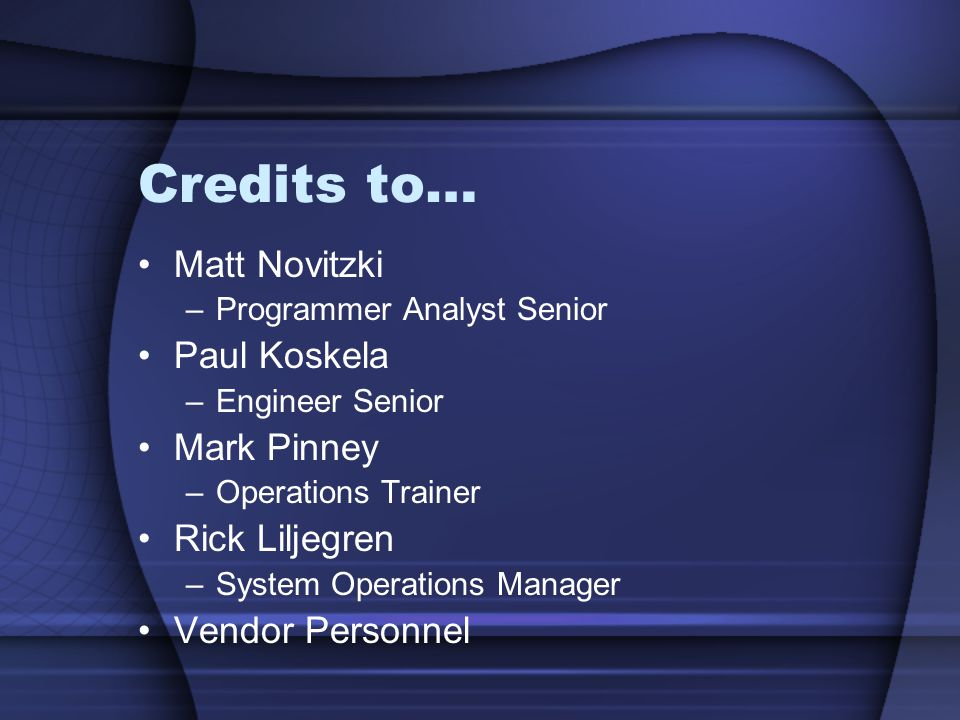 Credits to… Matt Novitzki –Programmer Analyst Senior Paul Koskela –Engineer Senior Mark Pinney –Operations Trainer Rick Liljegren –System Operations M