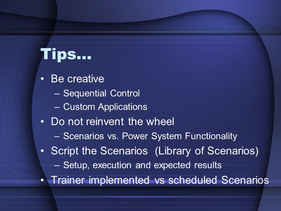 Tips… Be creative –Sequential Control –Custom Applications Do not reinvent the wheel –Scenarios vs. Power System Functionality Script the Scenarios (L