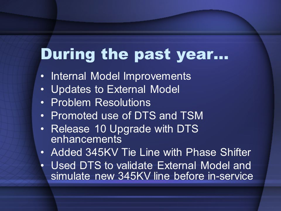 During the past year… Internal Model Improvements Updates to External Model Problem Resolutions Promoted use of DTS and TSM Release 10 Upgrade with DTS enhancements Added 345KV Tie Line with Phase Shifter Used DTS to validate External Model and simulate new 345KV line before in-service