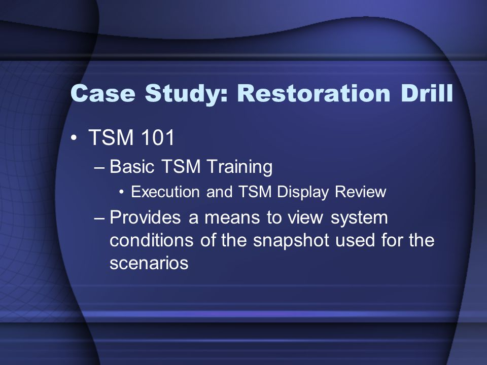 Case Study: Restoration Drill TSM 101 –Basic TSM Training Execution and TSM Display Review –Provides a means to view system conditions of the snapshot used for the scenarios