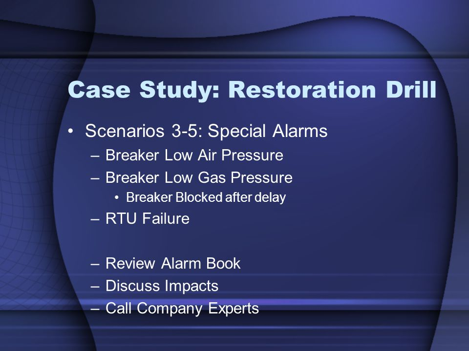 Case Study: Restoration Drill Scenarios 3-5: Special Alarms –Breaker Low Air Pressure –Breaker Low Gas Pressure Breaker Blocked after delay –RTU Failure –Review Alarm Book –Discuss Impacts –Call Company Experts
