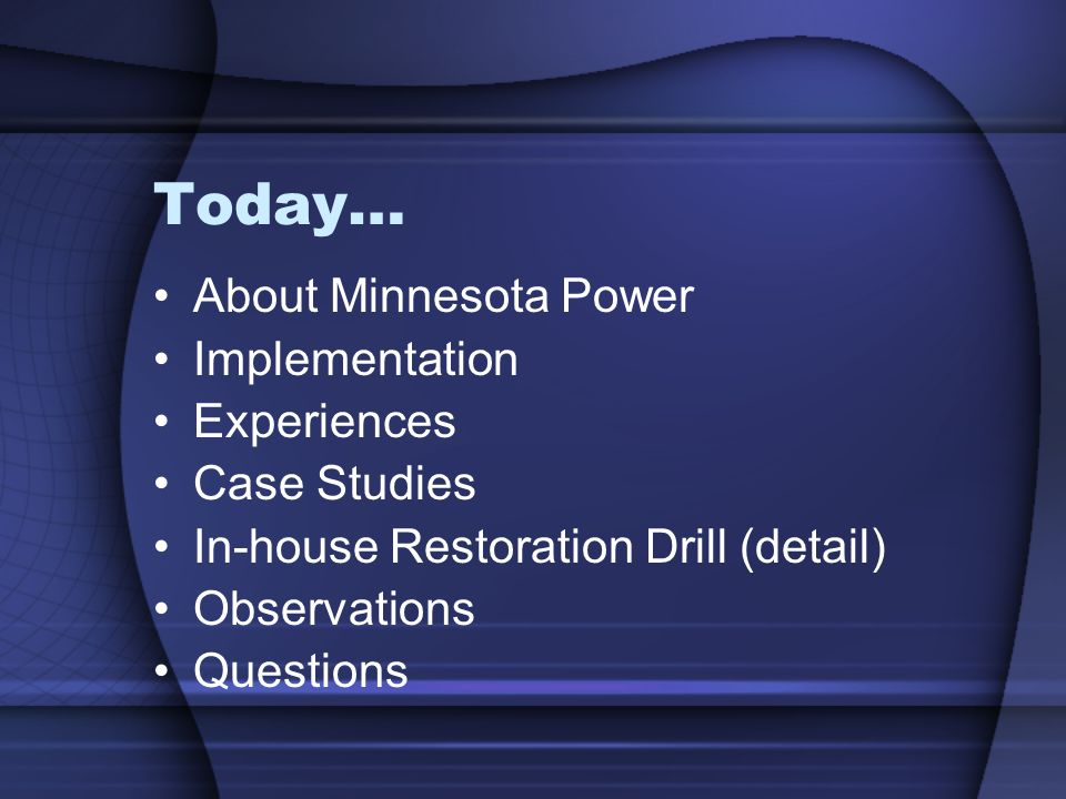 Today… About Minnesota Power Implementation Experiences Case Studies In-house Restoration Drill (detail) Observations Questions