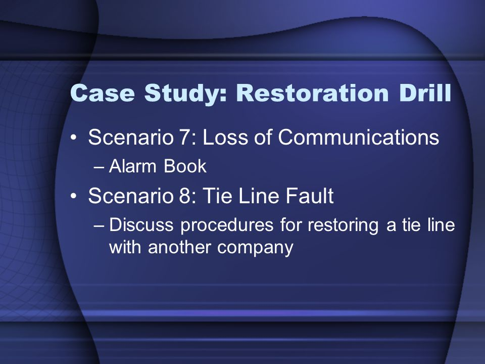 Case Study: Restoration Drill Scenario 7: Loss of Communications –Alarm Book Scenario 8: Tie Line Fault –Discuss procedures for restoring a tie line with another company