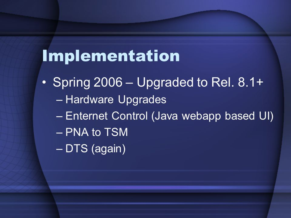 Implementation Spring 2006 – Upgraded to Rel. 8.1+ –Hardware Upgrades –Enternet Control (Java webapp based UI) –PNA to TSM –DTS (again)