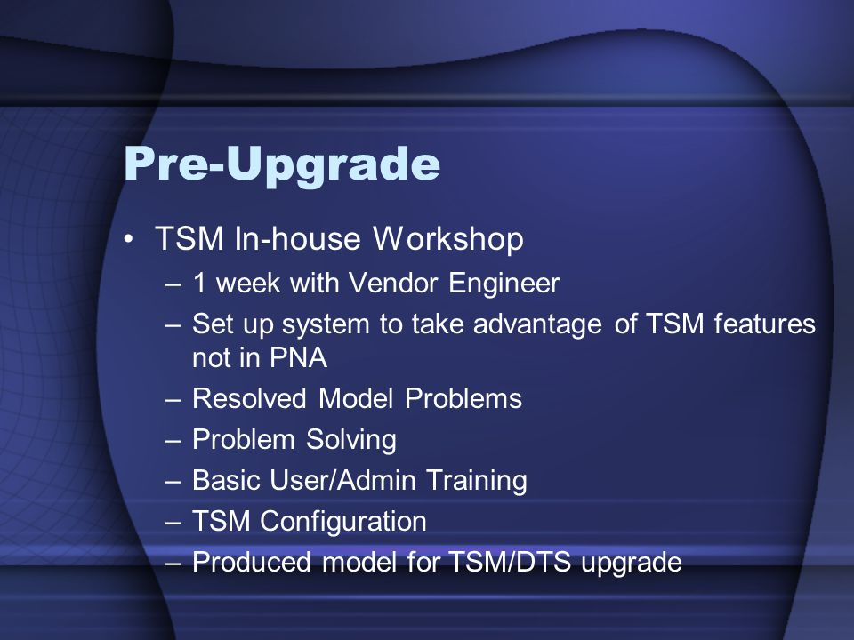 Pre-Upgrade TSM In-house Workshop –1 week with Vendor Engineer –Set up system to take advantage of TSM features not in PNA –Resolved Model Problems –P