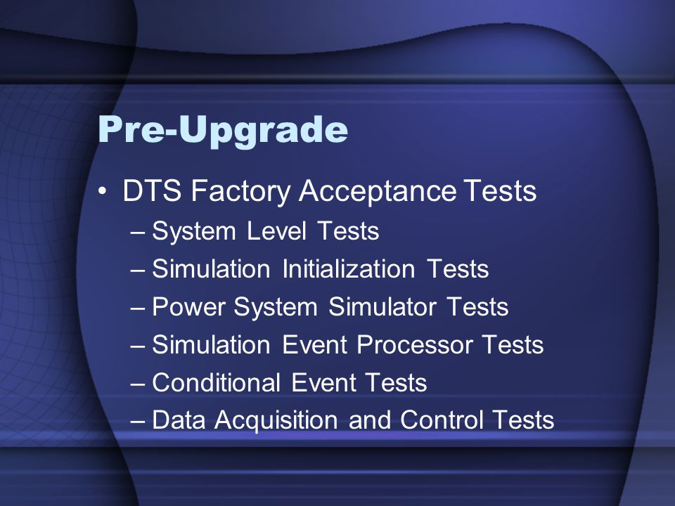 Pre-Upgrade DTS Factory Acceptance Tests –System Level Tests –Simulation Initialization Tests –Power System Simulator Tests –Simulation Event Processor Tests –Conditional Event Tests –Data Acquisition and Control Tests
