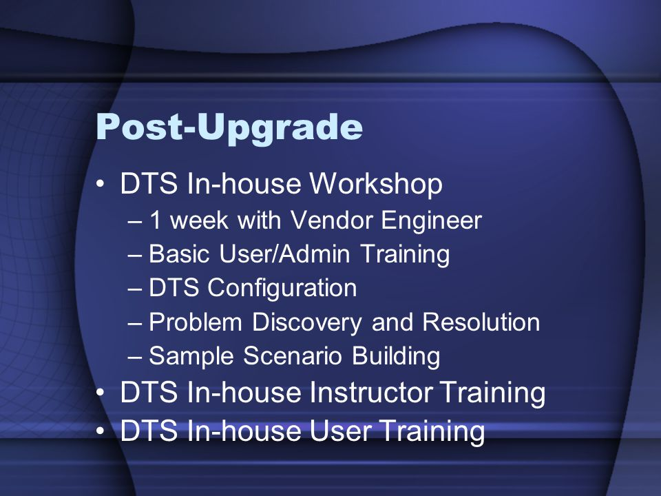 Post-Upgrade DTS In-house Workshop –1 week with Vendor Engineer –Basic User/Admin Training –DTS Configuration –Problem Discovery and Resolution –Sampl