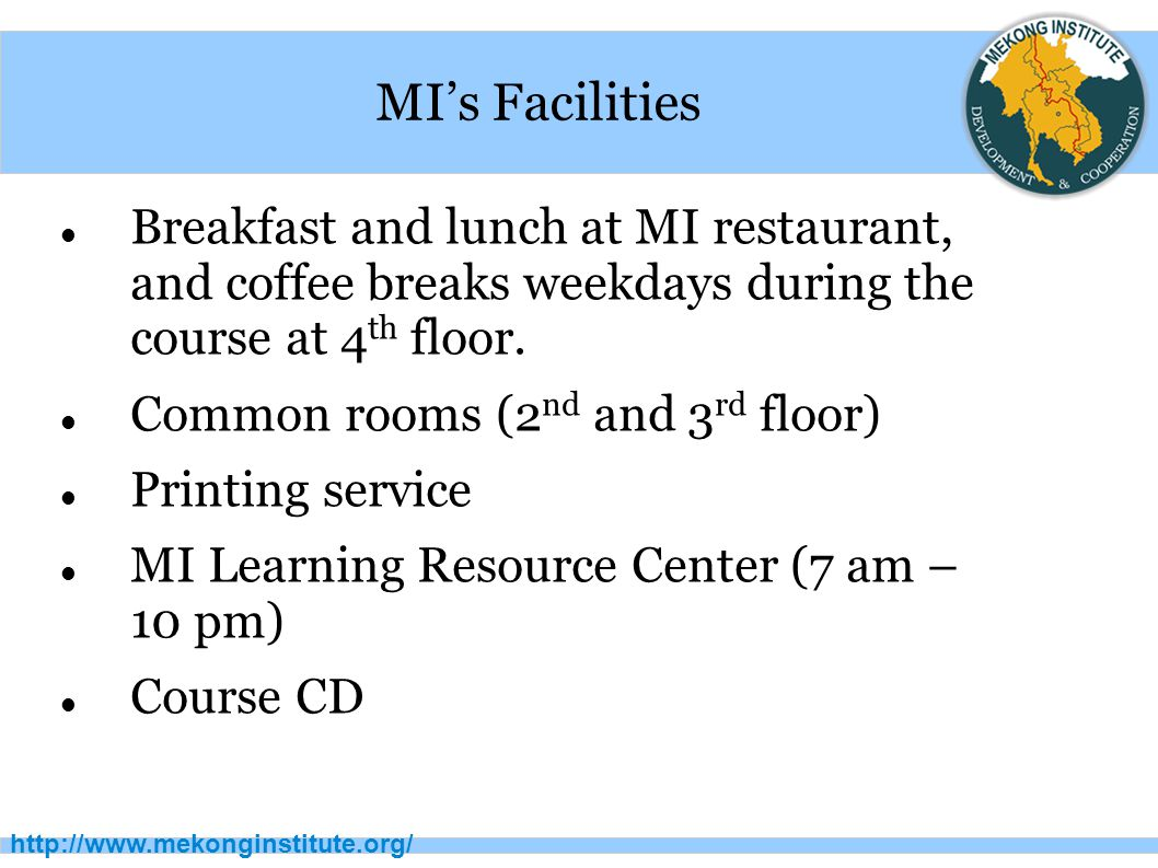 http://www.mekonginstitute.org/ MI's Facilities Breakfast and lunch at MI restaurant, and coffee breaks weekdays during the course at 4 th floor.