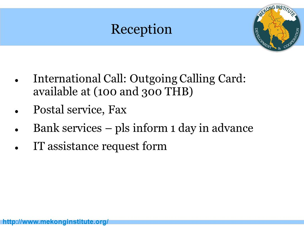 http://www.mekonginstitute.org/ Reception International Call: Outgoing Calling Card: available at (100 and 300 THB) Postal service, Fax Bank services – pls inform 1 day in advance IT assistance request form