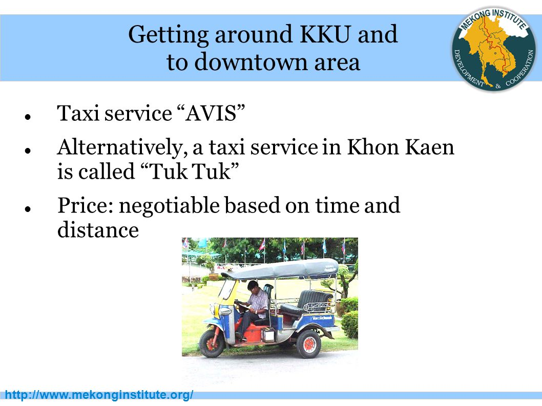 "http://www.mekonginstitute.org/ Getting around KKU and to downtown area Taxi service ""AVIS"" Alternatively, a taxi service in Khon Kaen is called ""Tuk"
