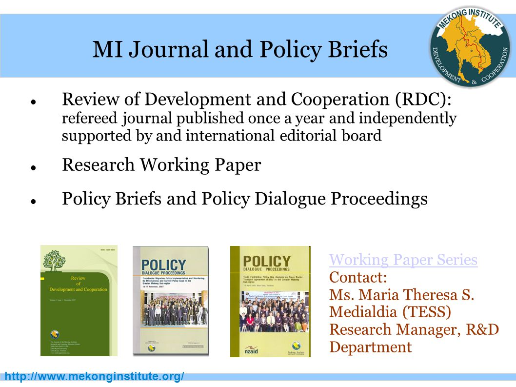 http://www.mekonginstitute.org/ MI Journal and Policy Briefs Review of Development and Cooperation (RDC): refereed journal published once a year and independently supported by and international editorial board Working Paper Series Contact: Ms.