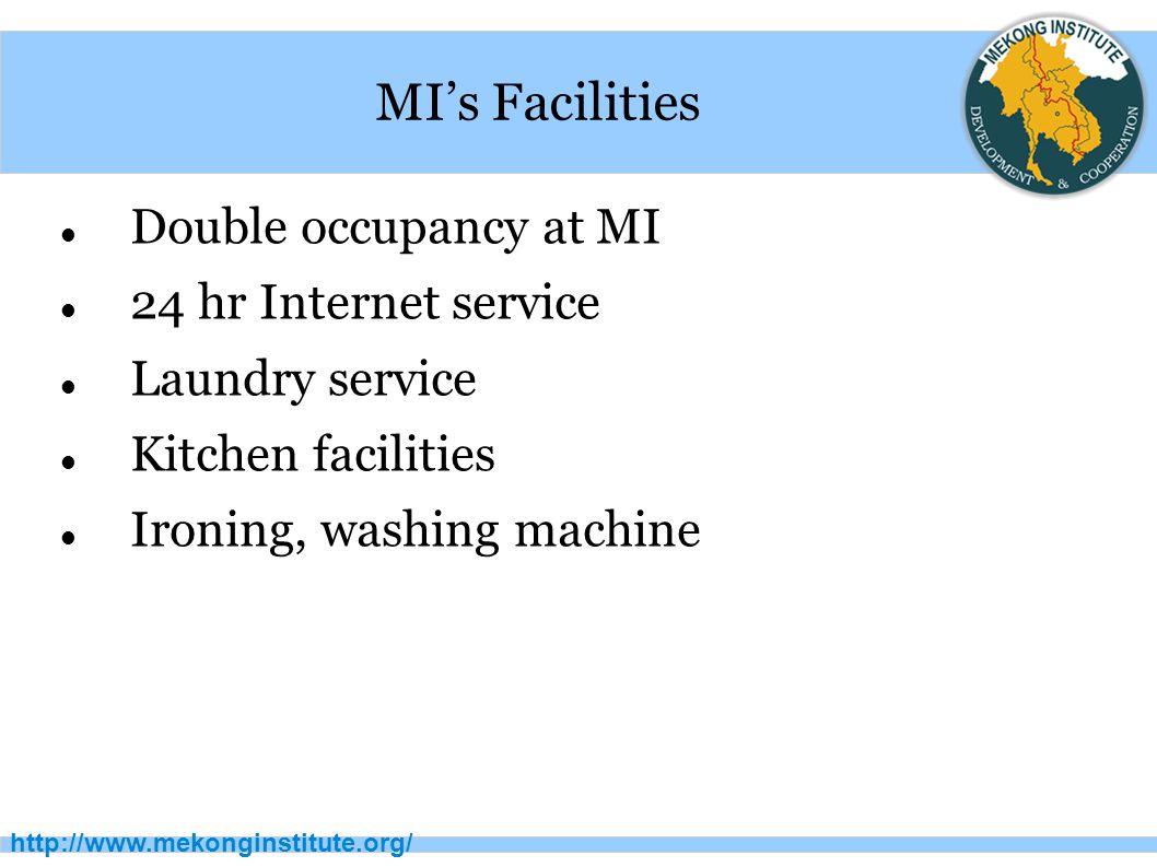 http://www.mekonginstitute.org/ MI's Facilities Double occupancy at MI 24 hr Internet service Laundry service Kitchen facilities Ironing, washing machine