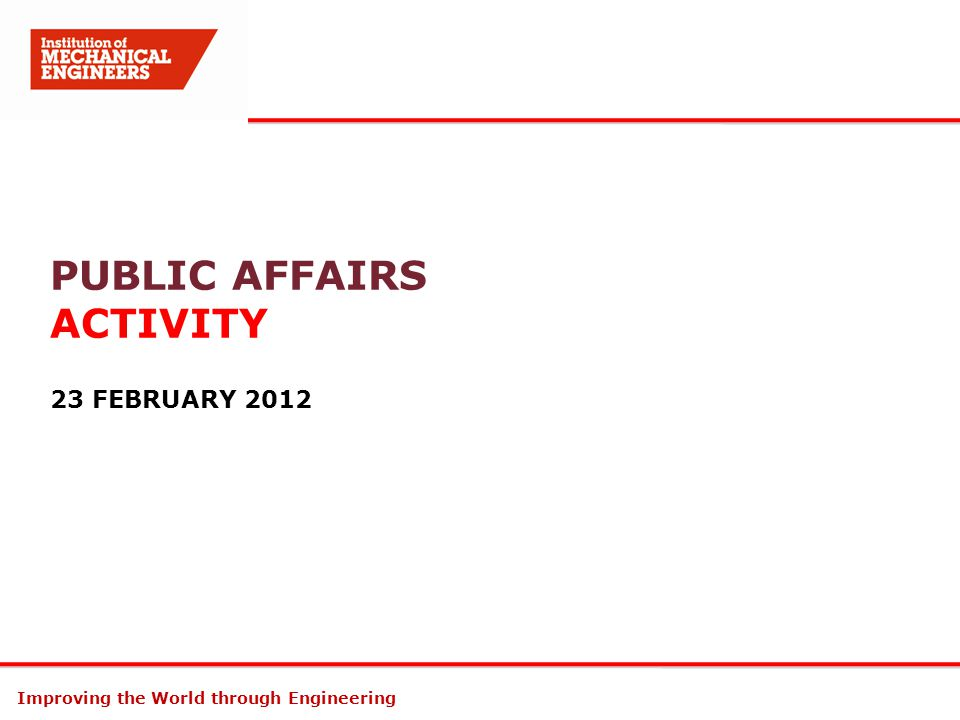 Improving the World through Engineering PUBLIC AFFAIRS ACTIVITY 23 FEBRUARY 2012