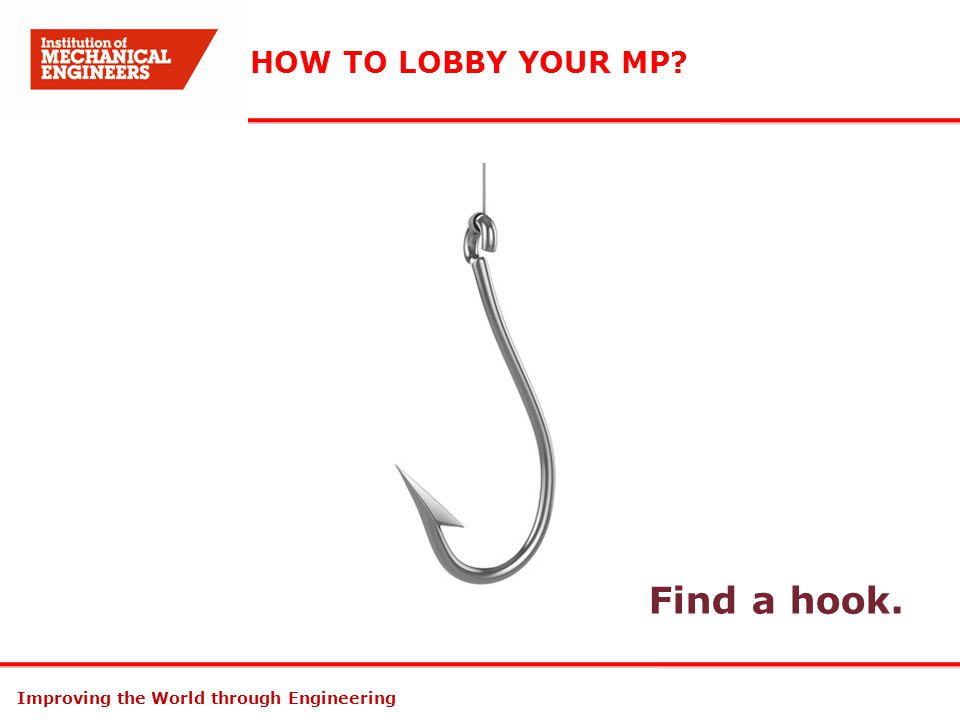 Improving the World through Engineering HOW TO LOBBY YOUR MP? Find a hook.