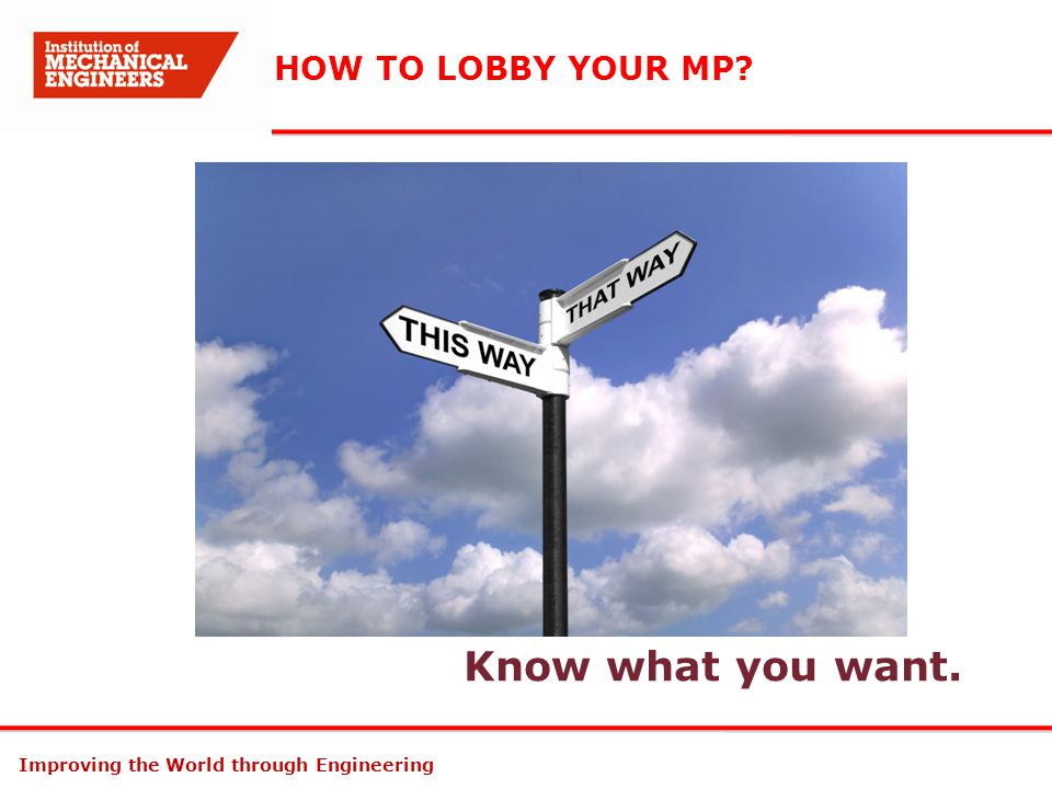 Improving the World through Engineering HOW TO LOBBY YOUR MP? Know what you want.