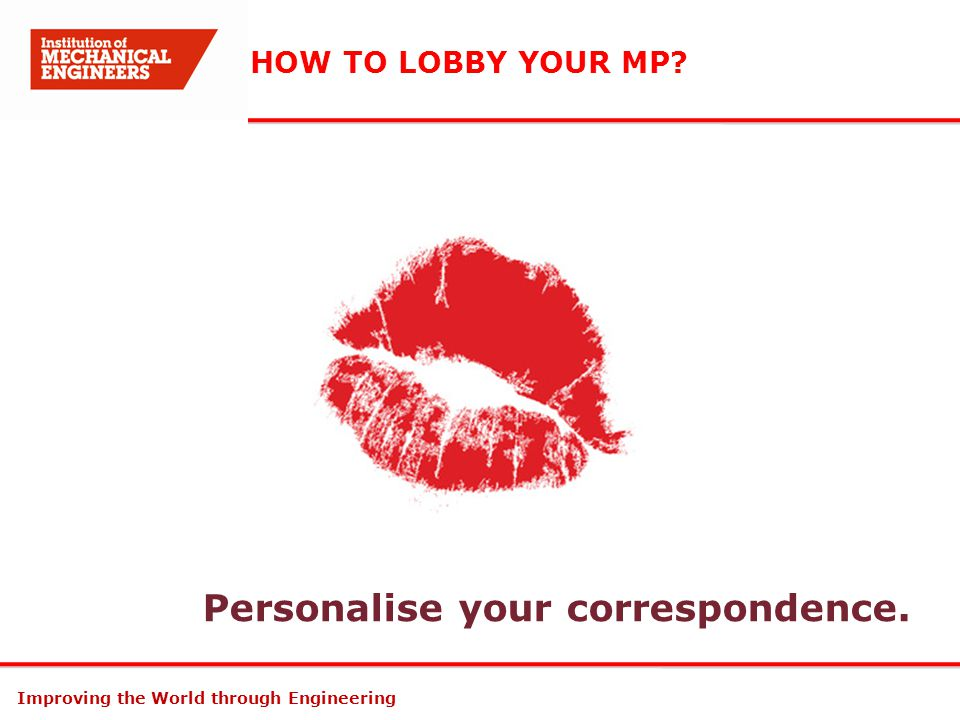 Improving the World through Engineering HOW TO LOBBY YOUR MP? Personalise your correspondence.