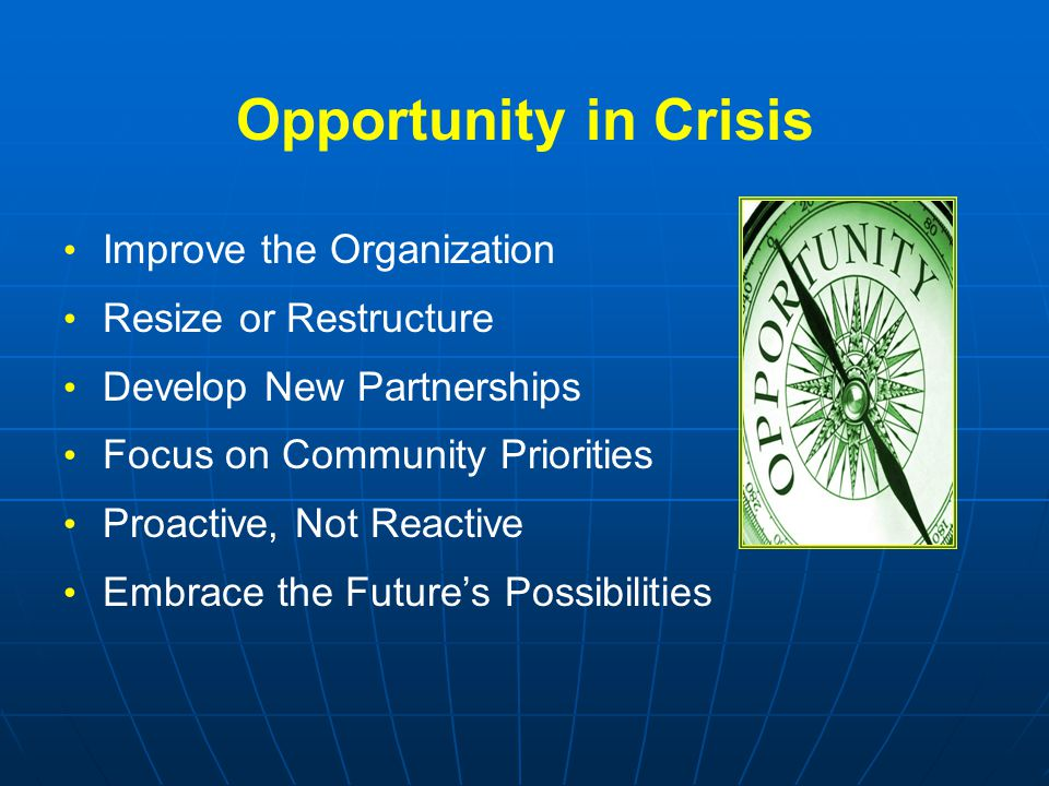 Opportunity in Crisis Improve the Organization Resize or Restructure Develop New Partnerships Focus on Community Priorities Proactive, Not Reactive Embrace the Future's Possibilities