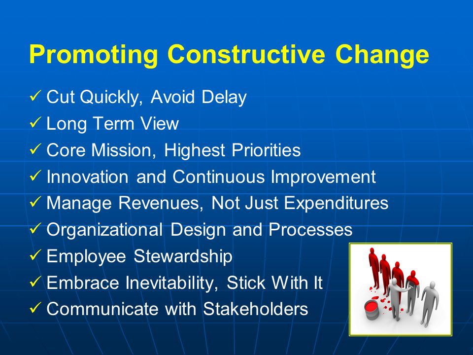 Promoting Constructive Change Cut Quickly, Avoid Delay Long Term View Core Mission, Highest Priorities Innovation and Continuous Improvement Manage Re