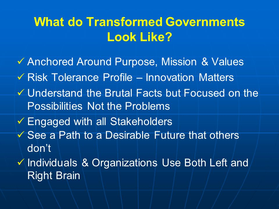 What do Transformed Governments Look Like? Anchored Around Purpose, Mission & Values Risk Tolerance Profile – Innovation Matters Understand the Brutal