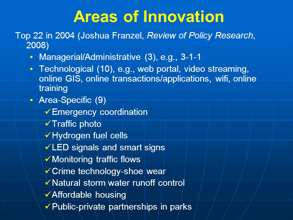 Areas of Innovation Top 22 in 2004 (Joshua Franzel, Review of Policy Research, 2008) Managerial/Administrative (3), e.g., 3-1-1 Technological (10), e.