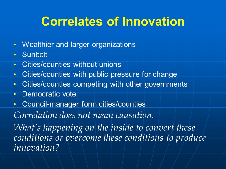 Correlates of Innovation Wealthier and larger organizations Sunbelt Cities/counties without unions Cities/counties with public pressure for change Cit