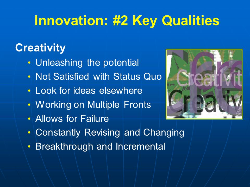 Creativity Unleashing the potential Not Satisfied with Status Quo Look for ideas elsewhere Working on Multiple Fronts Allows for Failure Constantly Revising and Changing Breakthrough and Incremental Innovation: #2 Key Qualities