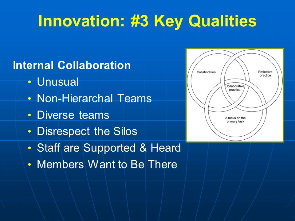 Innovation: #3 Key Qualities Internal Collaboration Unusual Non-Hierarchal Teams Diverse teams Disrespect the Silos Staff are Supported & Heard Member