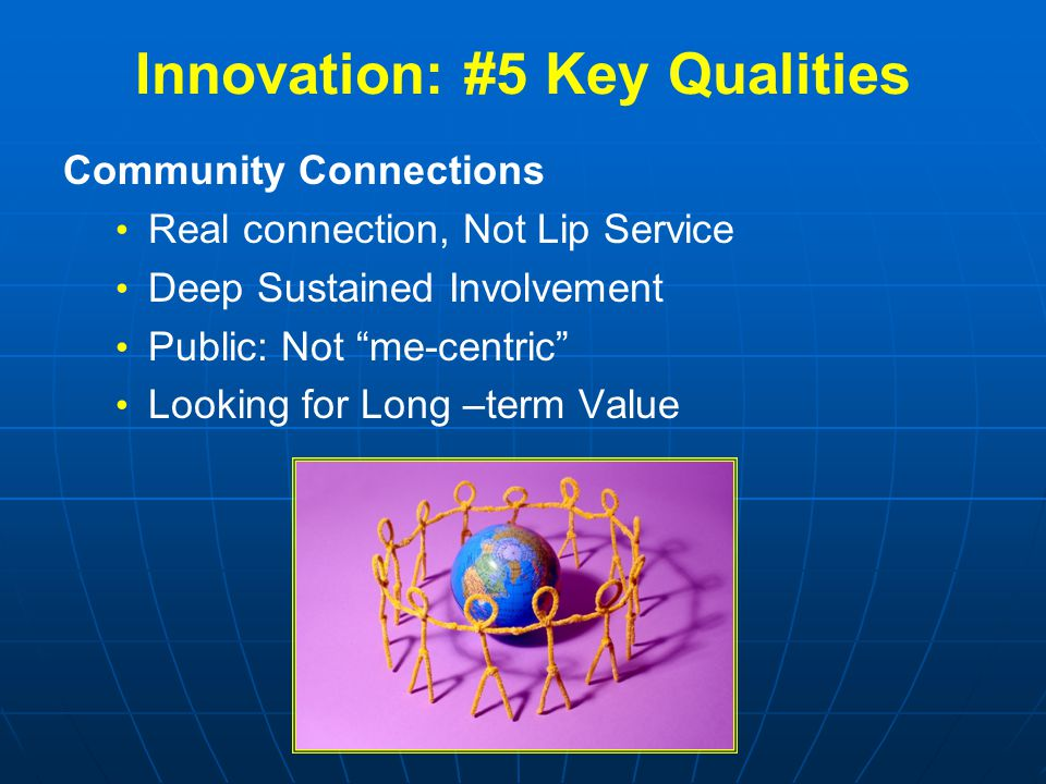 Innovation: #5 Key Qualities Community Connections Real connection, Not Lip Service Deep Sustained Involvement Public: Not me-centric Looking for Long –term Value