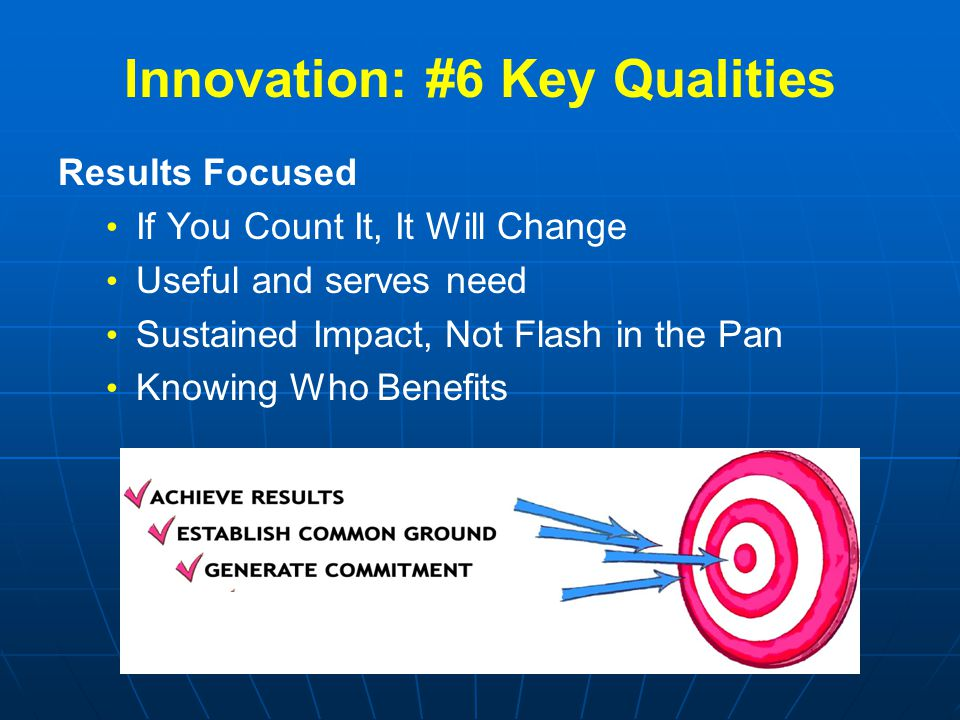 Innovation: #6 Key Qualities Results Focused If You Count It, It Will Change Useful and serves need Sustained Impact, Not Flash in the Pan Knowing Who Benefits