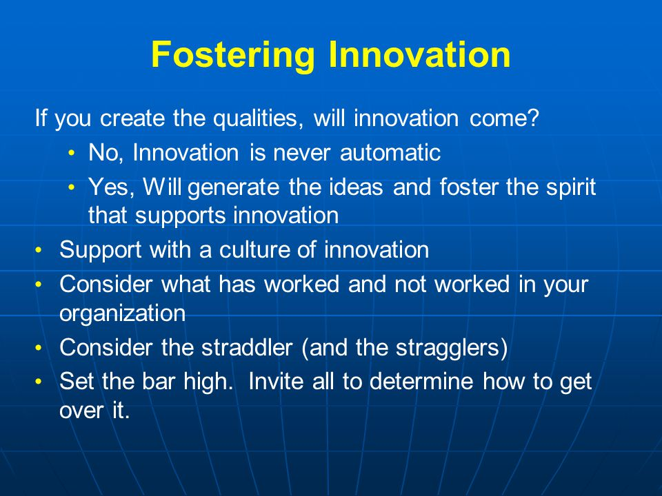 Fostering Innovation If you create the qualities, will innovation come? No, Innovation is never automatic Yes, Will generate the ideas and foster the