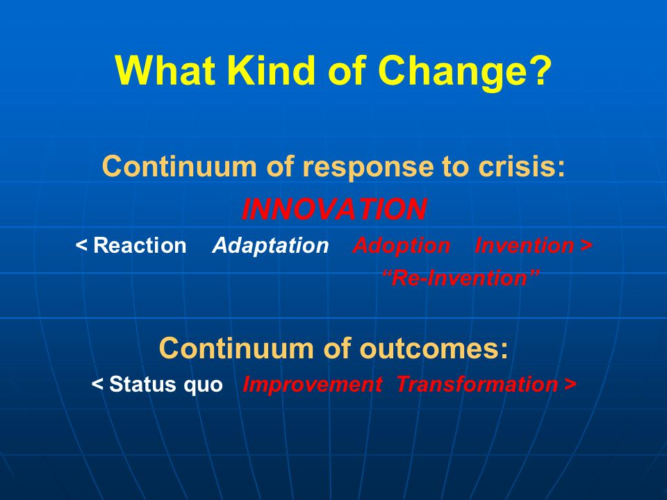 """What Kind of Change? Continuum of response to crisis: INNOVATION """"Re-Invention"""" Continuum of outcomes:"""