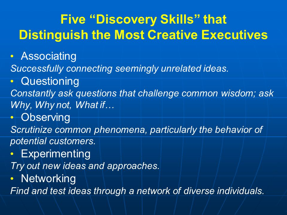 """Five """"Discovery Skills"""" that Distinguish the Most Creative Executives Associating Successfully connecting seemingly unrelated ideas. Questioning Const"""