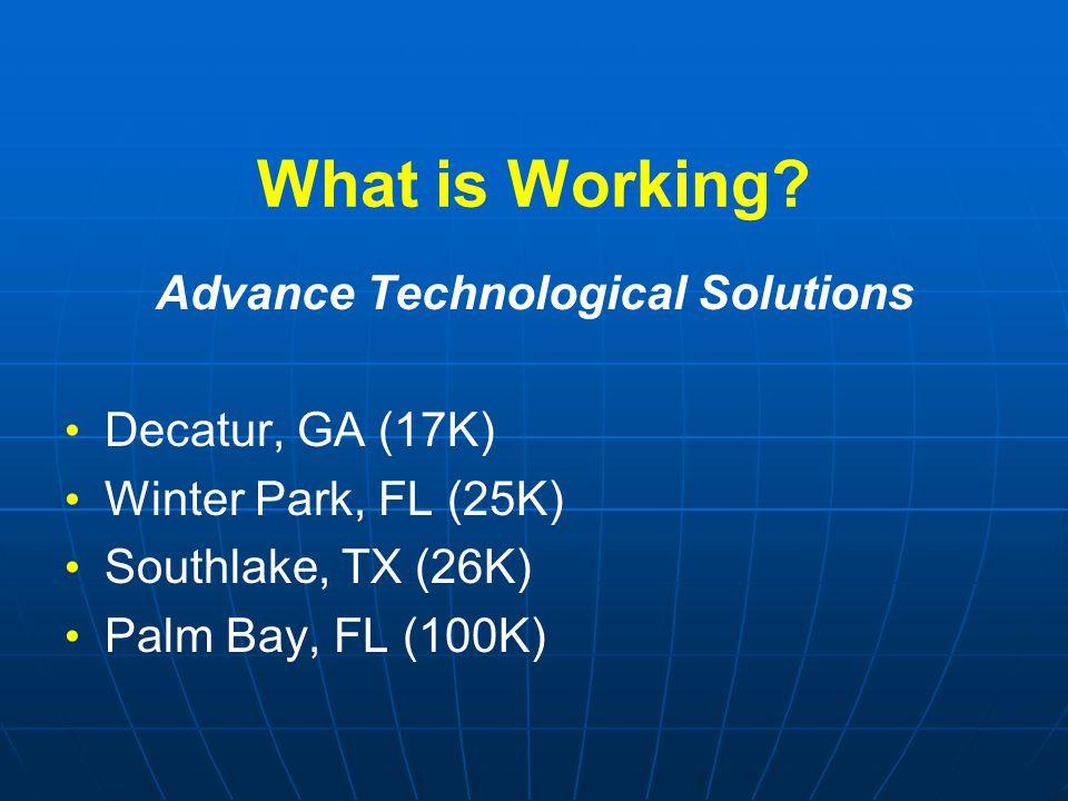 What is Working? Advance Technological Solutions Decatur, GA (17K) Winter Park, FL (25K) Southlake, TX (26K) Palm Bay, FL (100K)